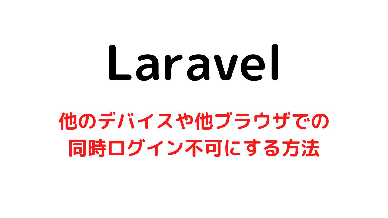 【Laravel】他デバイスや他ブラウザで同時ログインをできなくする方法